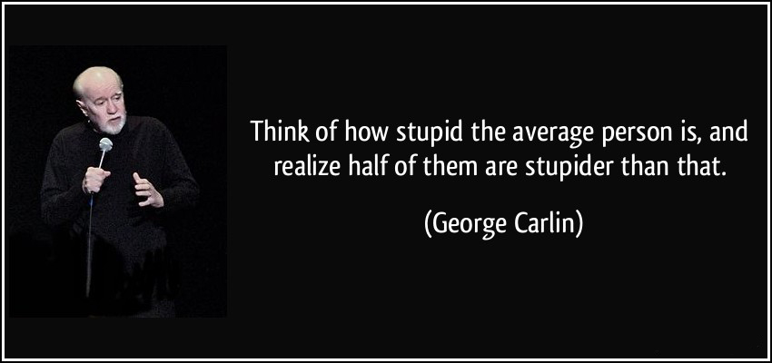 quote-think-of-how-stupid-the-average-person-is-and-realize-half-of-them-are-stupider-than-that-george-carlin-281888